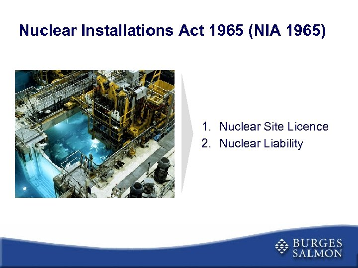 Nuclear Installations Act 1965 (NIA 1965) 1. Nuclear Site Licence 2. Nuclear Liability