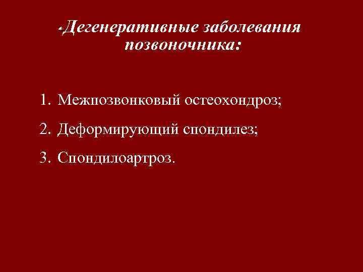 Дегенеративные заболевания позвоночника: 1. Межпозвонковый остеохондроз; 2. Деформирующий спондилез; 3. Спондилоартроз.