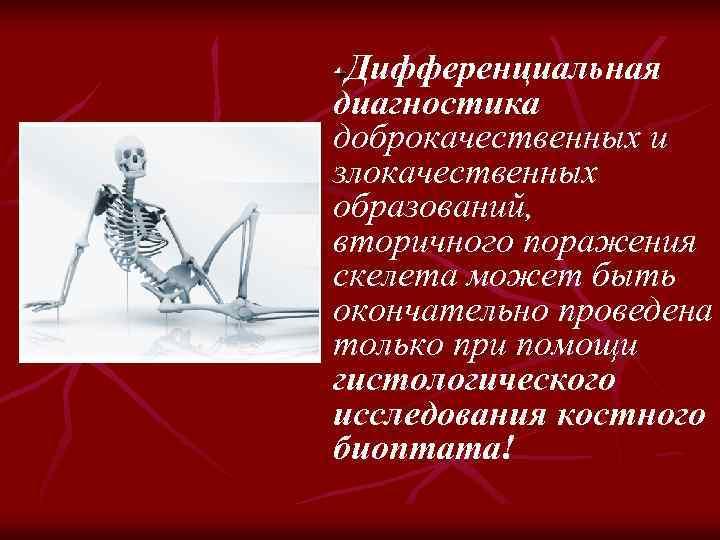Дифференциальная диагностика доброкачественных и злокачественных образований, вторичного поражения скелета может быть окончательно проведена только