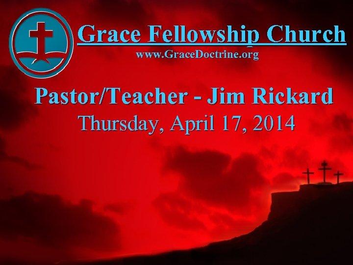 Grace Fellowship Church www. Grace. Doctrine. org Pastor/Teacher - Jim Rickard Thursday, April 17,