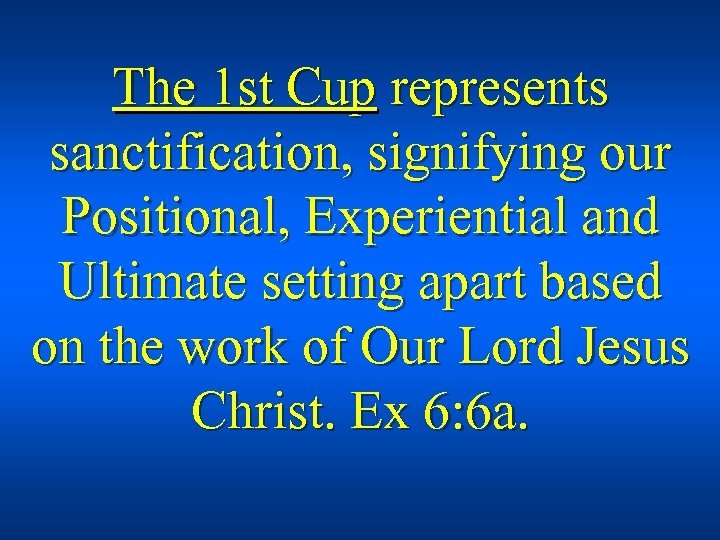 The 1 st Cup represents sanctification, signifying our Positional, Experiential and Ultimate setting apart
