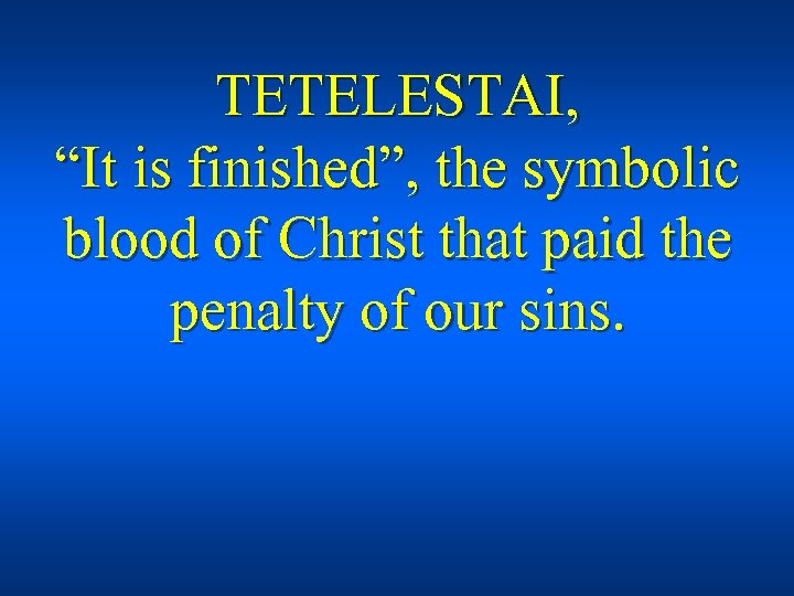 """TETELESTAI, """"It is finished"""", the symbolic blood of Christ that paid the penalty of"""