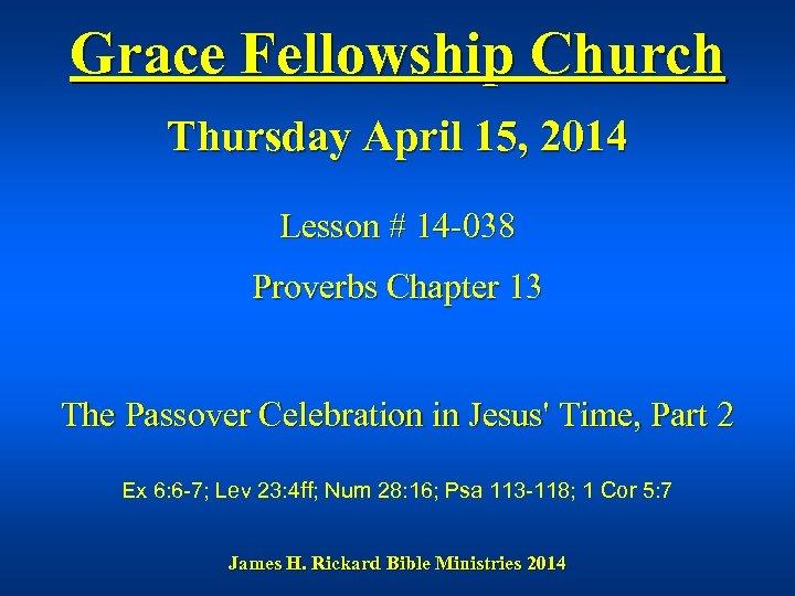 Grace Fellowship Church Thursday April 15, 2014 Lesson # 14 -038 Proverbs Chapter 13