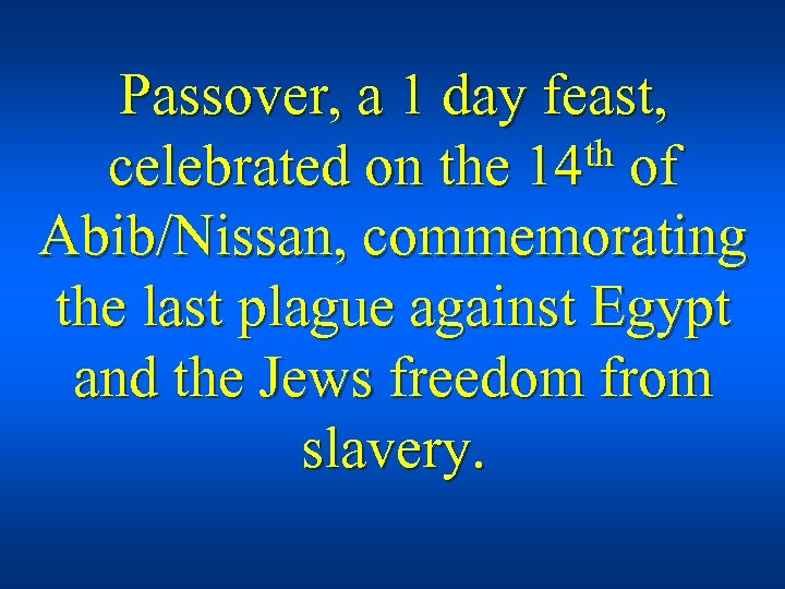 Passover, a 1 day feast, th of celebrated on the 14 Abib/Nissan, commemorating the