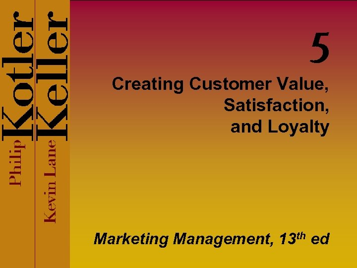5 Creating Customer Value, Satisfaction, and Loyalty Marketing Management, 13 th ed
