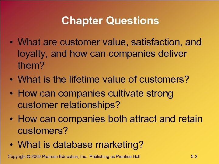 Chapter Questions • What are customer value, satisfaction, and loyalty, and how can companies