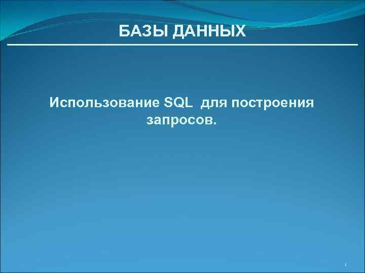 БАЗЫ ДАННЫХ Использование SQL для построения запросов. 1