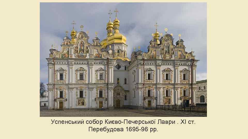 Успенський собор Києво-Печерської Лаври. XI ст. Перебудова 1695 -96 рр.