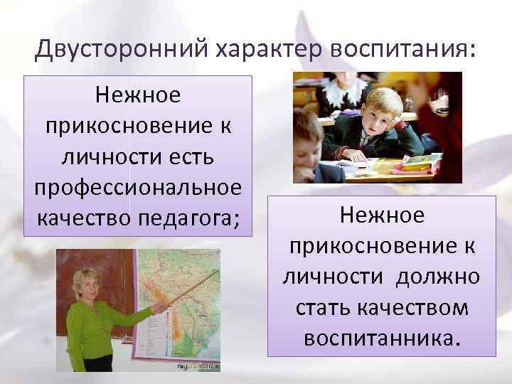 Двусторонний характер воспитания: Нежное прикосновение к личности есть профессиональное качество педагога; Нежное прикосновение к
