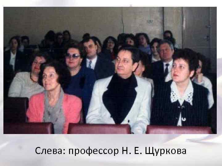 Слева: профессор Н. Е. Щуркова