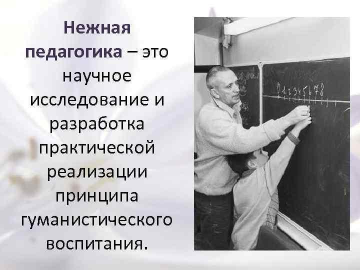 Нежная педагогика – это научное исследование и разработка практической реализации принципа гуманистического воспитания.