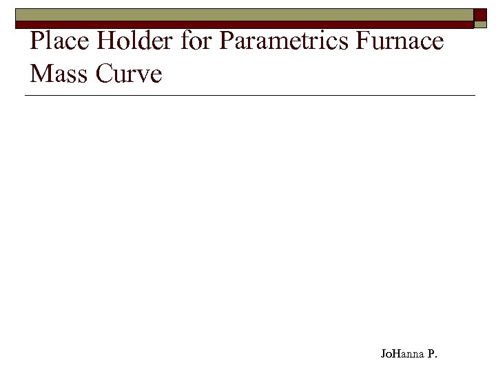 Place Holder for Parametrics Furnace Mass Curve Jo. Hanna P.