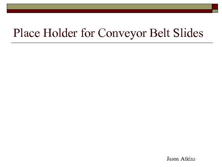 Place Holder for Conveyor Belt Slides Jason Atkins