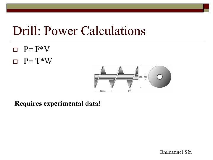 Drill: Power Calculations o o P= F*V P= T*W Requires experimental data! Emmanuel Sin
