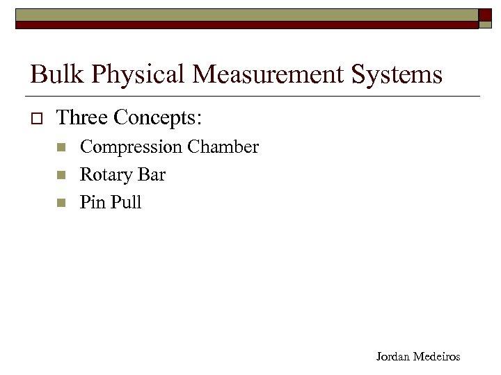 Bulk Physical Measurement Systems o Three Concepts: n n n Compression Chamber Rotary Bar