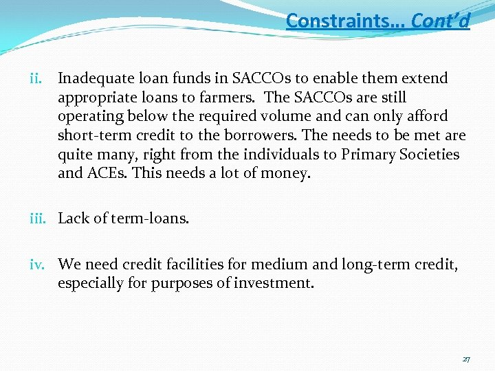Constraints… Cont'd ii. Inadequate loan funds in SACCOs to enable them extend appropriate loans