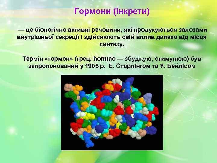 Гормони (інкрети) — це біологічно активні речовини, які продукуються залозами внутрішньої секреції і здійснюють