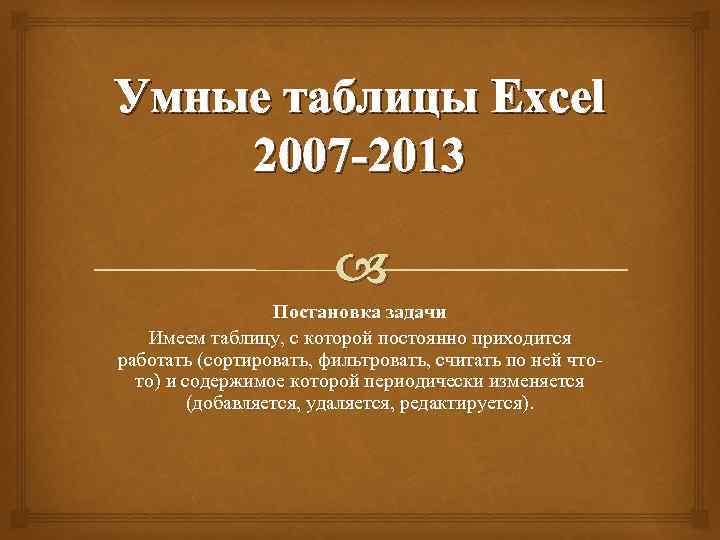 Умные таблицы Excel 2007 -2013 Постановка задачи Имеем таблицу, с которой постоянно приходится работать