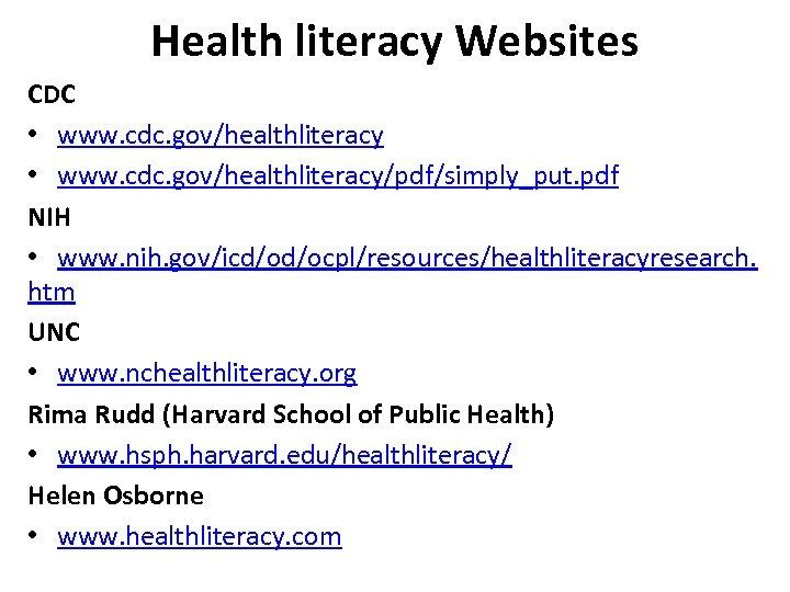 Health literacy Websites CDC • www. cdc. gov/healthliteracy/pdf/simply_put. pdf NIH • www. nih. gov/icd/od/ocpl/resources/healthliteracyresearch.