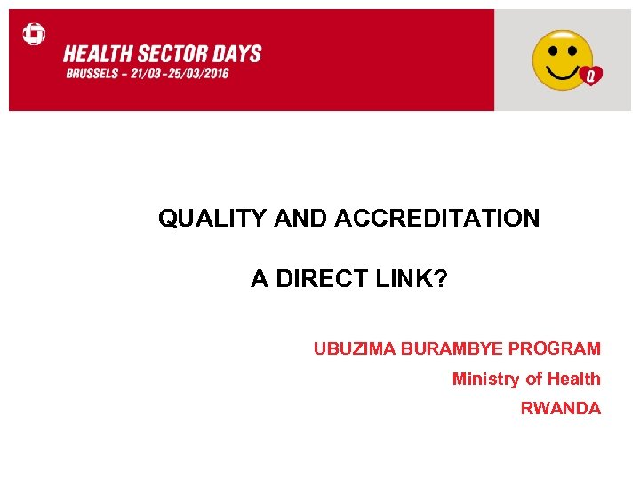 QUALITY AND ACCREDITATION A DIRECT LINK? UBUZIMA BURAMBYE PROGRAM Ministry of Health RWANDA
