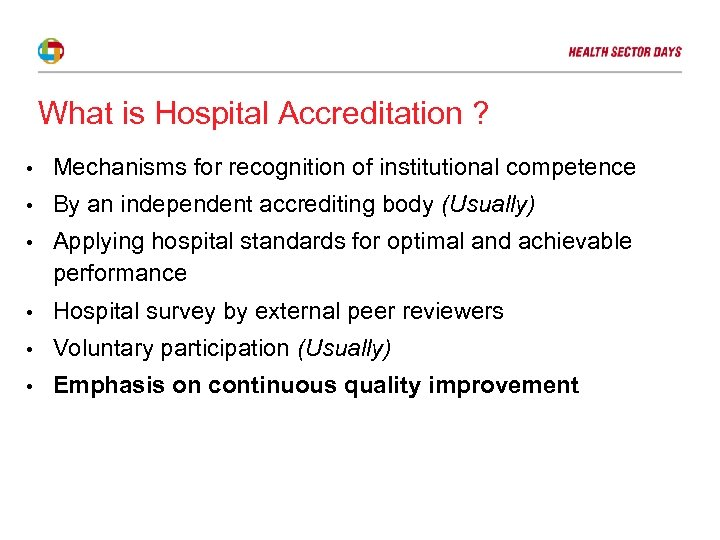 What is Hospital Accreditation ? • Mechanisms for recognition of institutional competence • By