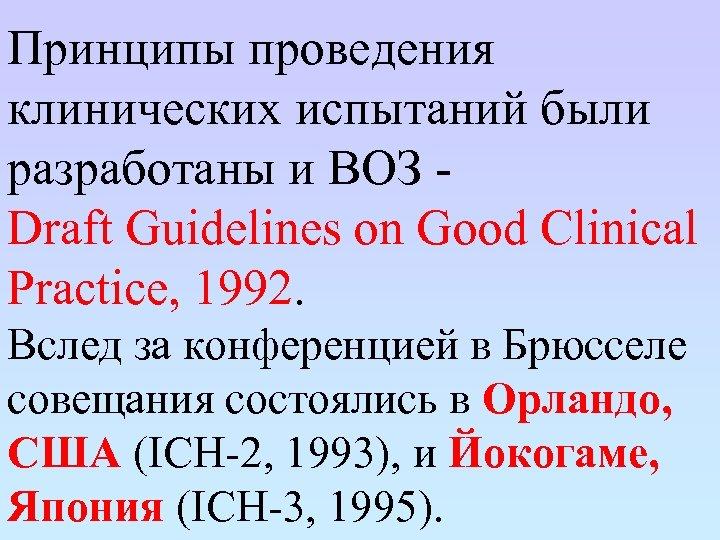 Принципы проведения клинических испытаний были разработаны и ВОЗ Draft Guidelines on Good Clinical Practice,