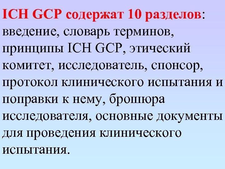 ICH GCP содержат 10 разделов: введение, словарь терминов, принципы ICH GCP, этический комитет, исследователь,