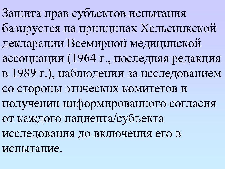 Защита прав субъектов испытания базируется на принципах Хельсинкской декларации Всемирной медицинской ассоциации (1964 г.
