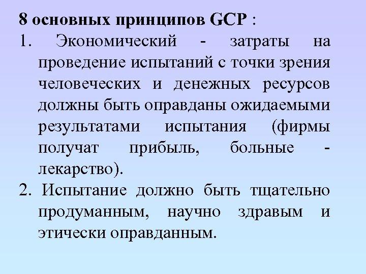 8 основных принципов GCP : 1. Экономический - затраты на проведение испытаний с точки