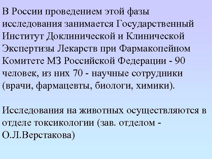 В России проведением этой фазы исследования занимается Государственный Институт Доклинической и Клинической Экспертизы Лекарств