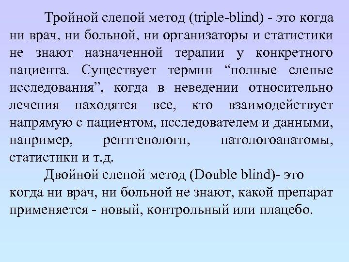 Тройной слепой метод (triple-blind) - это когда ни врач, ни больной, ни организаторы и