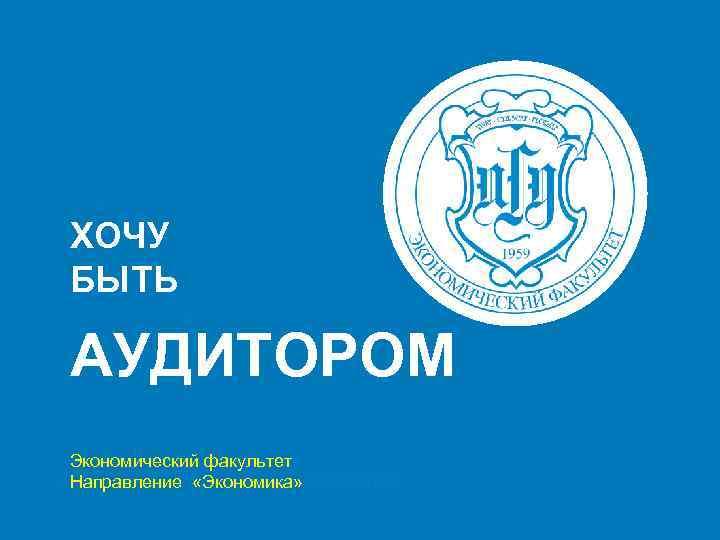 ХОЧУ БЫТЬ АУДИТОРОМ Экономический факультет Направление «Экономика» Экономика
