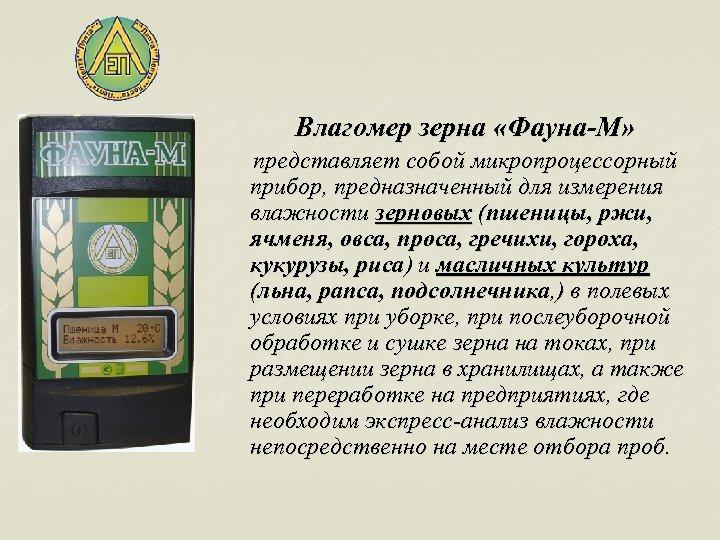 Влагомер зерна «Фауна-М» представляет собой микропроцессорный прибор, предназначенный для измерения влажности зерновых (пшеницы, ржи,