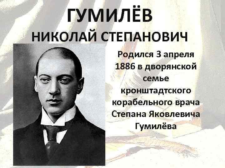 ГУМИЛЁВ НИКОЛАЙ СТЕПАНОВИЧ Родился 3 апреля 1886 в дворянской семье кронштадтского корабельного врача Степана