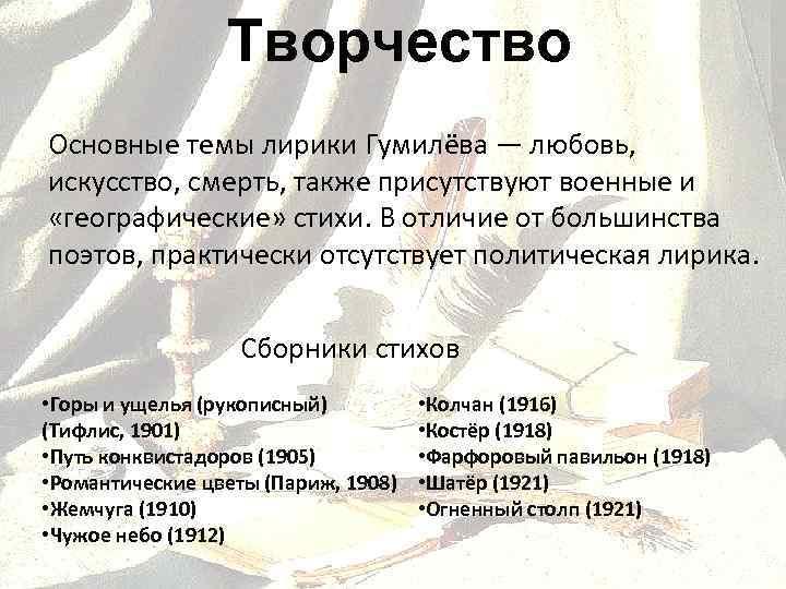 Творчество Основные темы лирики Гумилёва — любовь, искусство, смерть, также присутствуют военные и «географические»