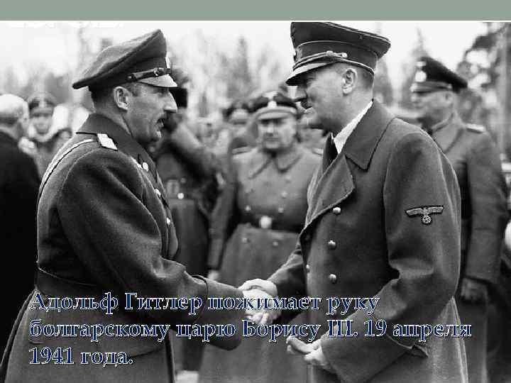 Адольф Гитлер пожимает руку болгарскому царю Борису III. 19 апреля 1941 года.