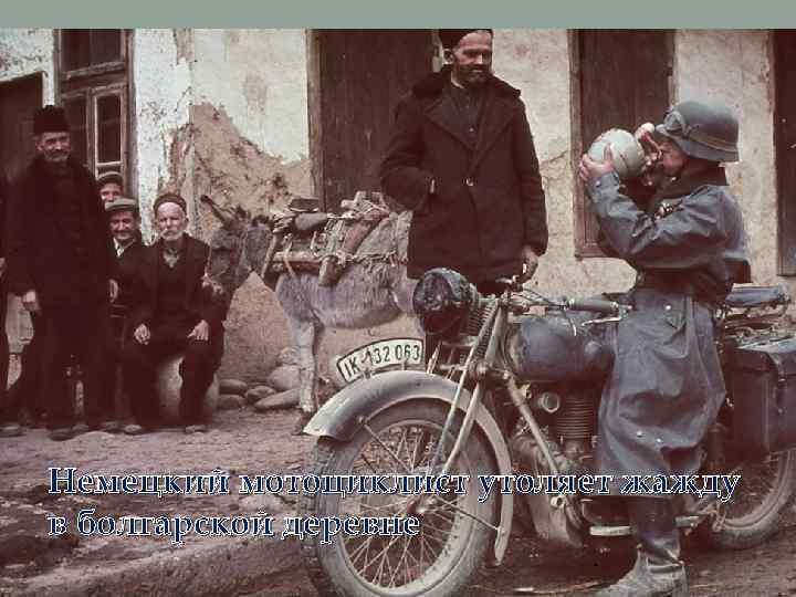 Немецкий мотоциклист утоляет жажду в болгарской деревне