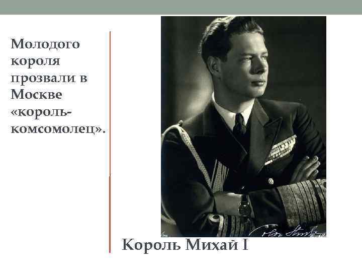 Молодого короля прозвали в Москве «королькомсомолец» . Король Михай I