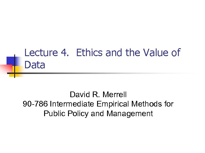 Lecture 4. Ethics and the Value of Data David R. Merrell 90 -786 Intermediate