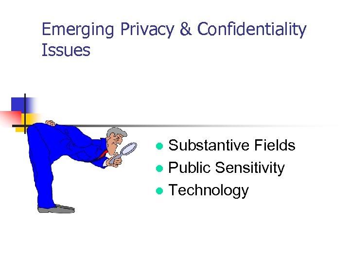 Emerging Privacy & Confidentiality Issues Substantive Fields l Public Sensitivity l Technology l