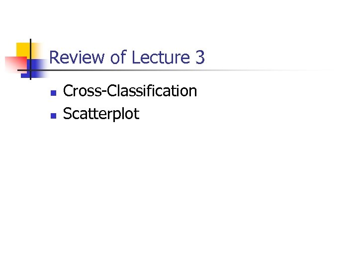 Review of Lecture 3 n n Cross-Classification Scatterplot