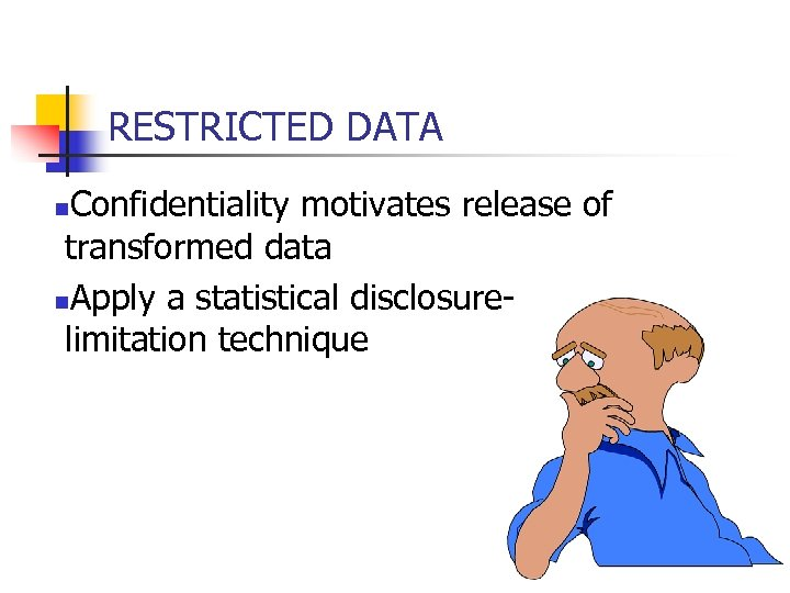 RESTRICTED DATA Confidentiality motivates release of transformed data n. Apply a statistical disclosurelimitation technique