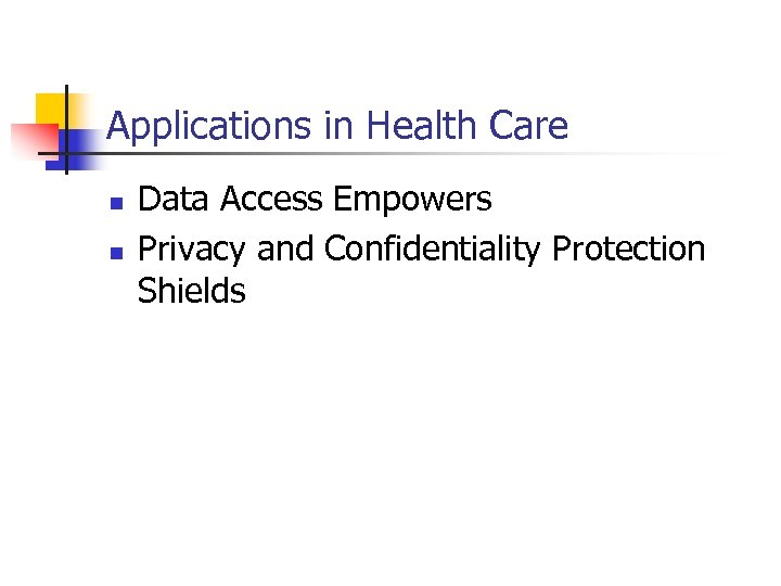 Applications in Health Care n n Data Access Empowers Privacy and Confidentiality Protection Shields