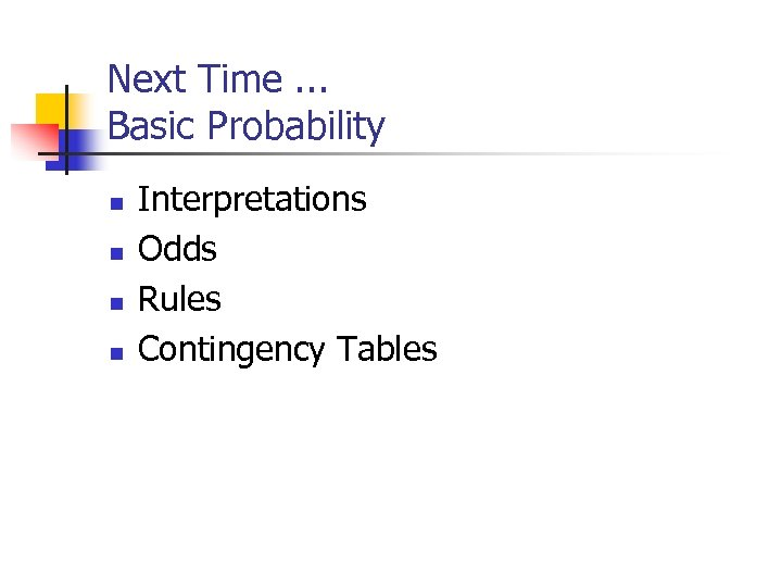 Next Time. . . Basic Probability n n Interpretations Odds Rules Contingency Tables