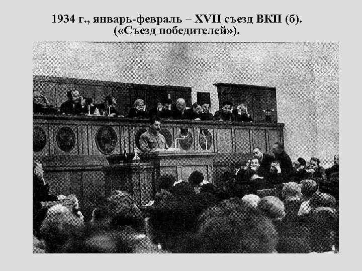 1934 г. , январь-февраль – XVII съезд ВКП (б). ( «Съезд победителей» ).