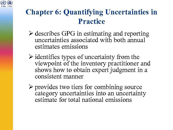 Chapter 6: Quantifying Uncertainties in Practice Ø describes GPG in estimating and reporting uncertainties