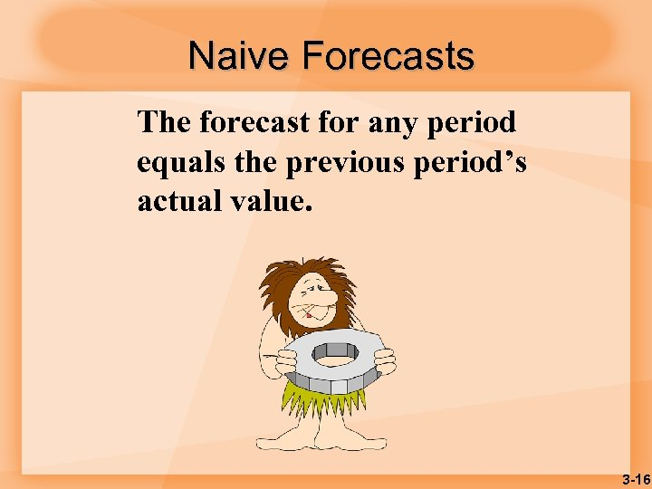 Naive Forecasts The forecast for any period equals the previous period's actual value. 3