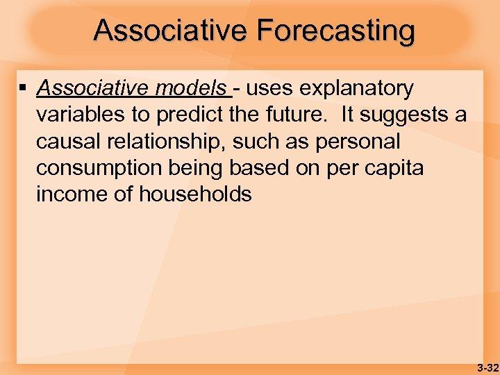 Associative Forecasting § Associative models - uses explanatory variables to predict the future. It
