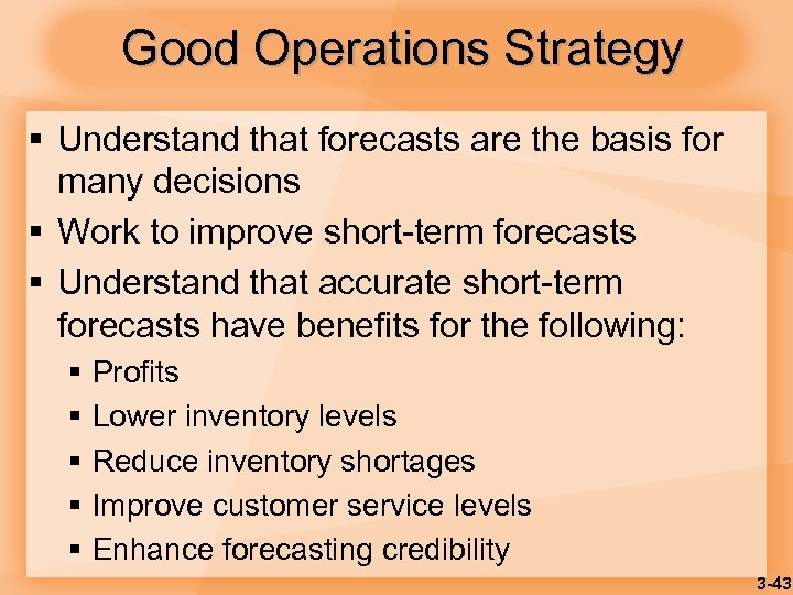 Good Operations Strategy § Understand that forecasts are the basis for many decisions §