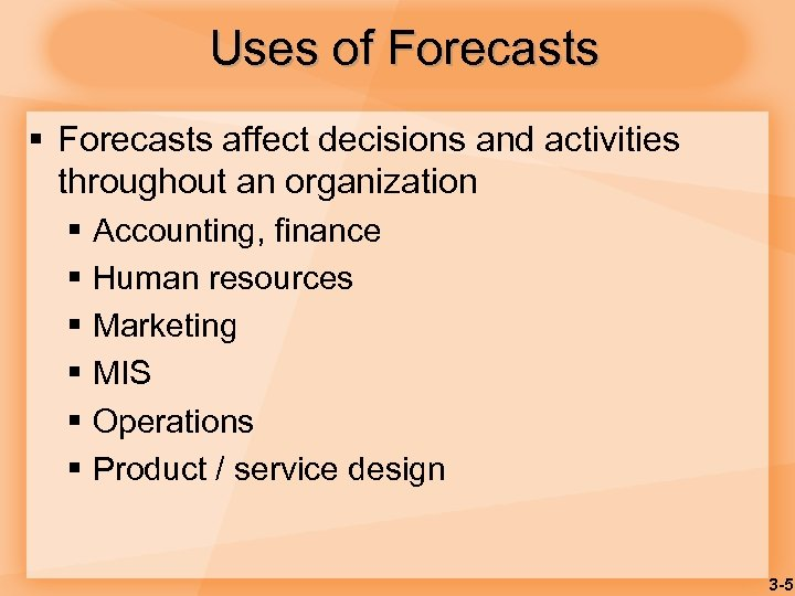 Uses of Forecasts § Forecasts affect decisions and activities throughout an organization § Accounting,